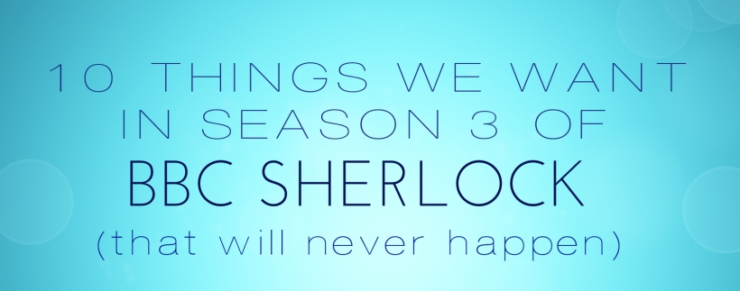 10 Things We Want in Season 3 of BBC Sherlock (that will never happen)