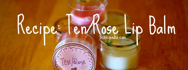 Recipe: Ten/Rose Lip Balm